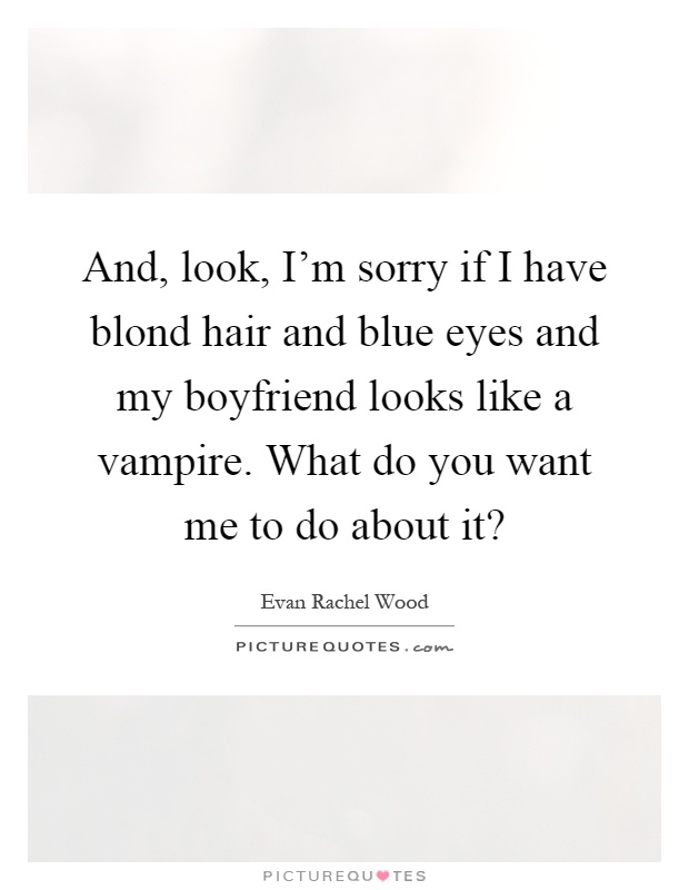 And, look, I\'m sorry if I have blond hair and blue eyes and ...