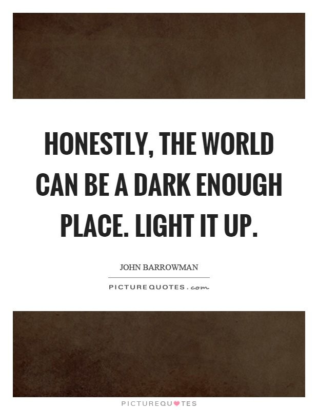 Honestly, the world can be a dark enough place. Light it up Picture Quote #1