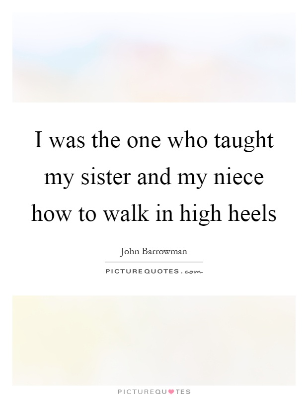 I was the one who taught my sister and my niece how to walk in high heels Picture Quote #1