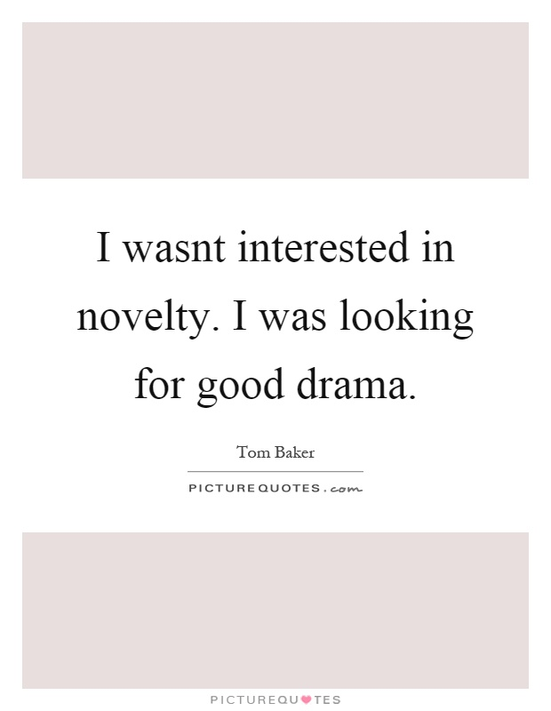 I wasnt interested in novelty. I was looking for good drama Picture Quote #1