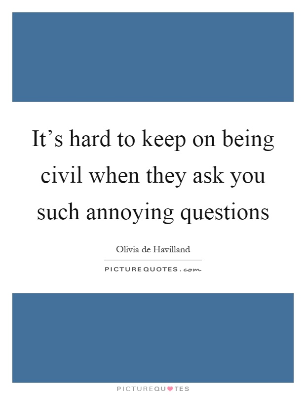 It's hard to keep on being civil when they ask you such annoying questions Picture Quote #1