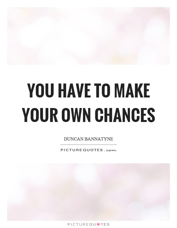 You have to make your own chances Picture Quote #1