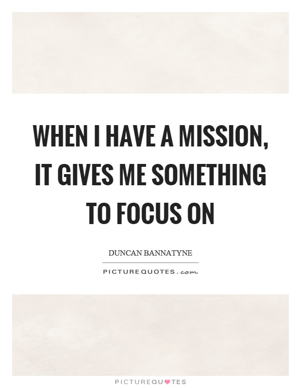 When I have a mission, it gives me something to focus on Picture Quote #1