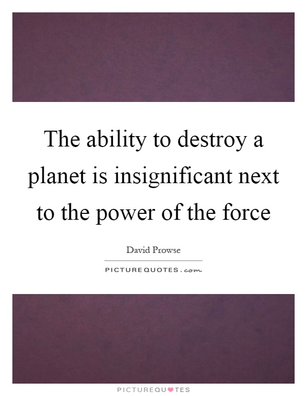The ability to destroy a planet is insignificant next to the power of the force Picture Quote #1