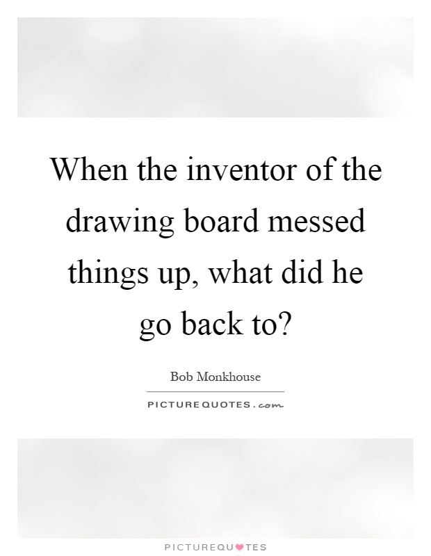 When the inventor of the drawing board messed things up, what did he go back to? Picture Quote #1