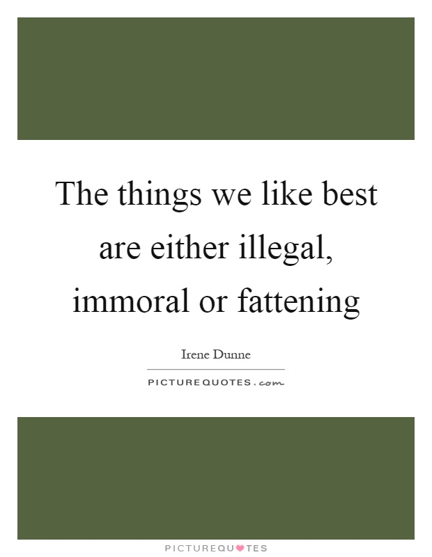 The things we like best are either illegal, immoral or fattening Picture Quote #1