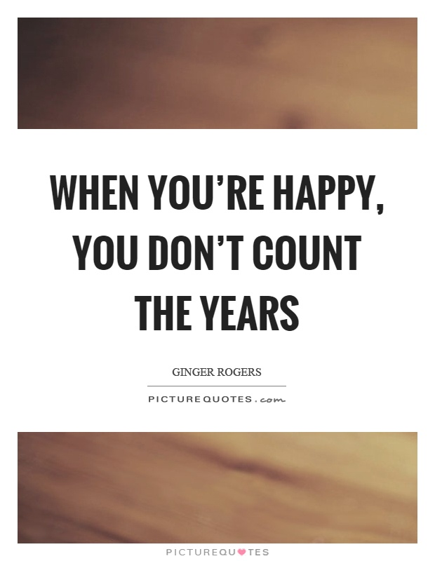 When you're happy, you don't count the years Picture Quote #1