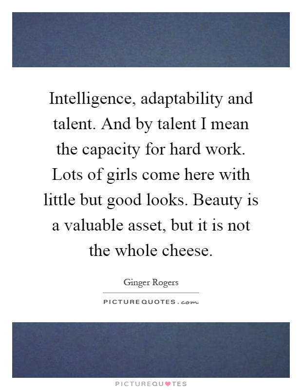 Intelligence, adaptability and talent. And by talent I mean the capacity for hard work. Lots of girls come here with little but good looks. Beauty is a valuable asset, but it is not the whole cheese Picture Quote #1