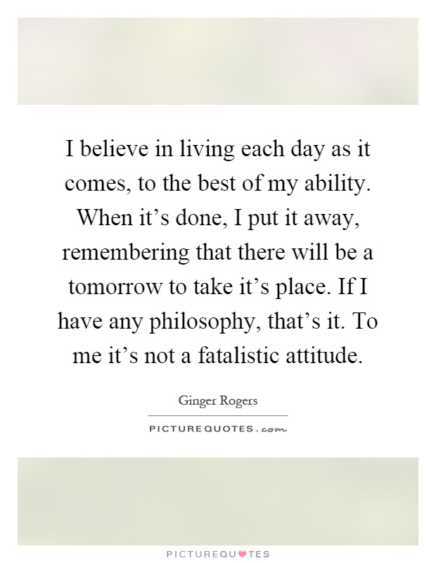 I believe in living each day as it comes, to the best of my ability. When it's done, I put it away, remembering that there will be a tomorrow to take it's place. If I have any philosophy, that's it. To me it's not a fatalistic attitude Picture Quote #1