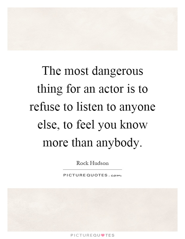 The most dangerous thing for an actor is to refuse to listen to anyone else, to feel you know more than anybody Picture Quote #1