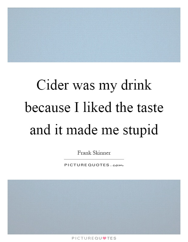 Cider was my drink because I liked the taste and it made me stupid Picture Quote #1