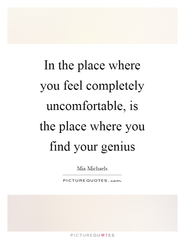 In the place where you feel completely uncomfortable, is the place where you find your genius Picture Quote #1