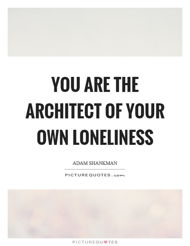 You are the architect of your own loneliness Picture Quote #1
