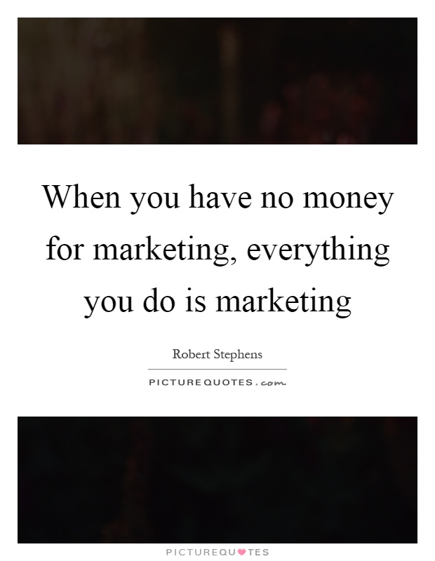 When you have no money for marketing, everything you do is marketing Picture Quote #1