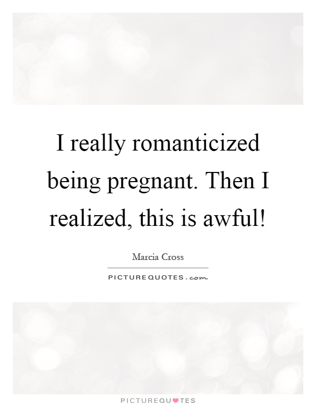 I really romanticized being pregnant. Then I realized, this is awful! Picture Quote #1