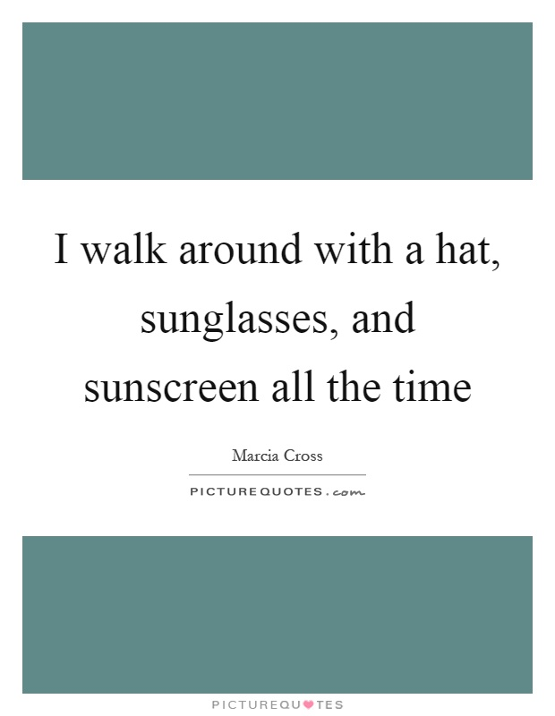 I walk around with a hat, sunglasses, and sunscreen all the time Picture Quote #1