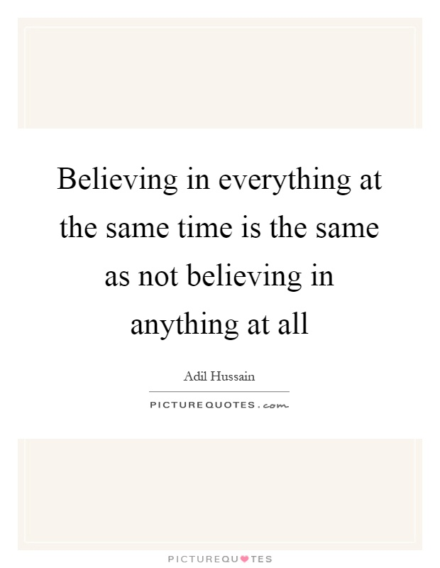 Believing in everything at the same time is the same as not believing in anything at all Picture Quote #1