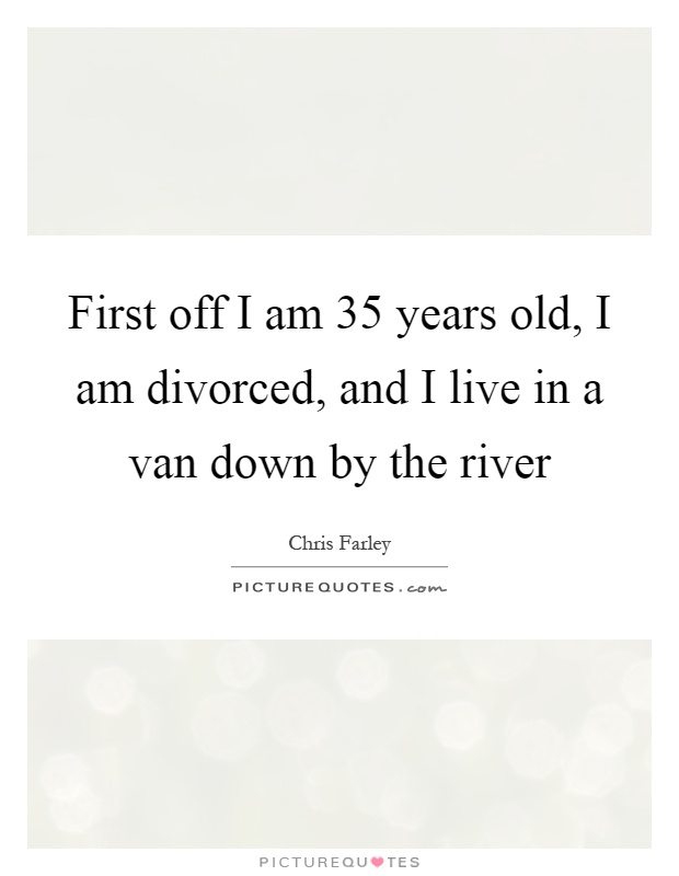 Quotes About Being 35 Years Old: First Off I Am 35 Years Old, I Am Divorced, And I Live In