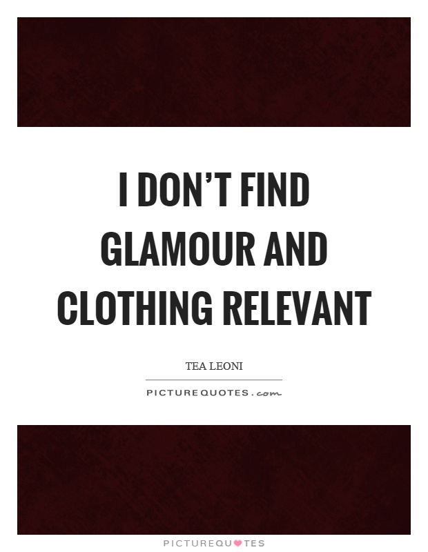 I don't find glamour and clothing relevant Picture Quote #1