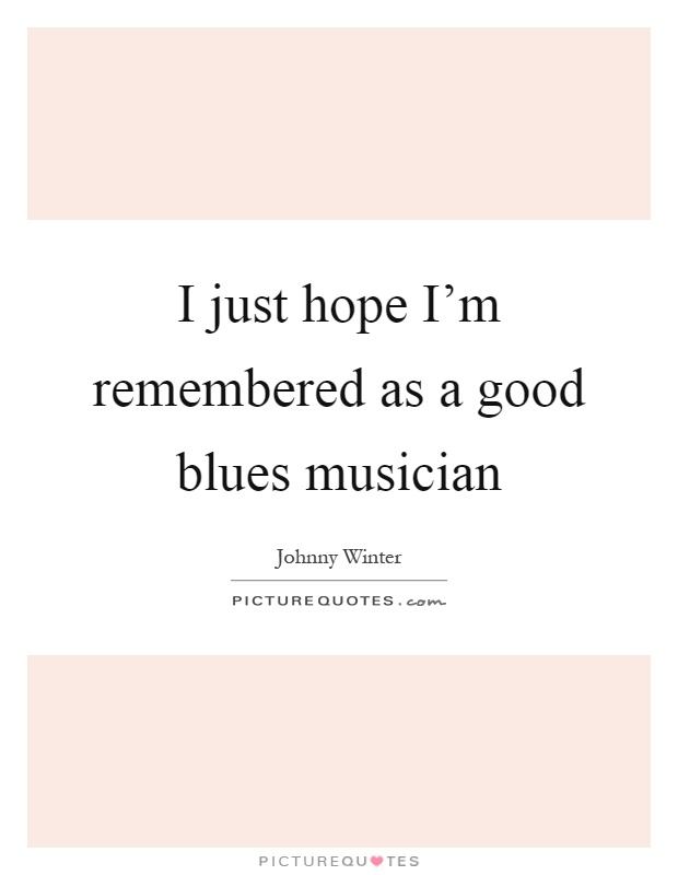 I just hope I'm remembered as a good blues musician Picture Quote #1