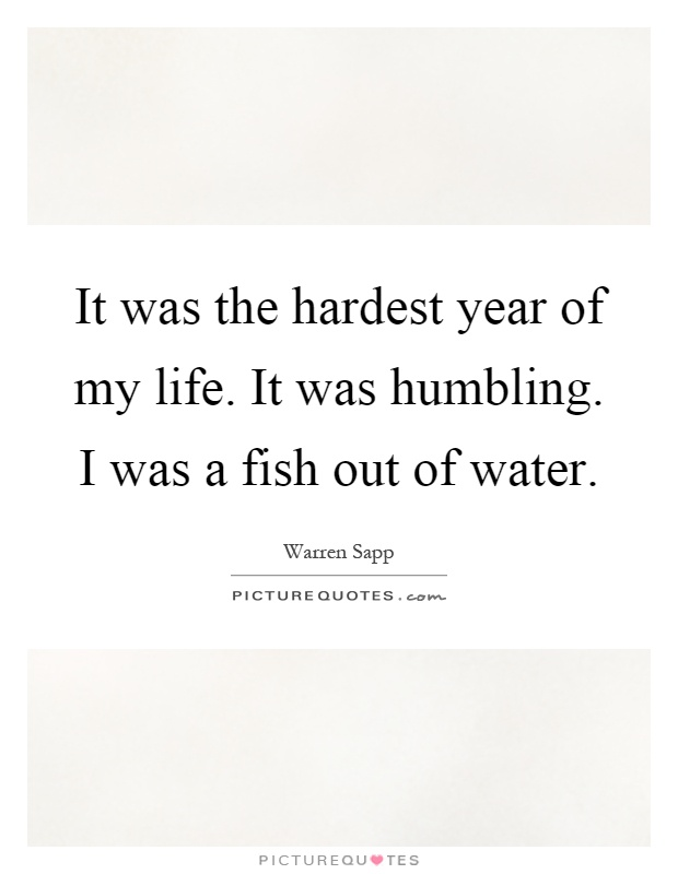 It was the hardest year of my life. It was humbling. I was a fish out of water Picture Quote #1
