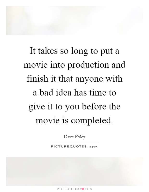It takes so long to put a movie into production and finish it that anyone with a bad idea has time to give it to you before the movie is completed Picture Quote #1