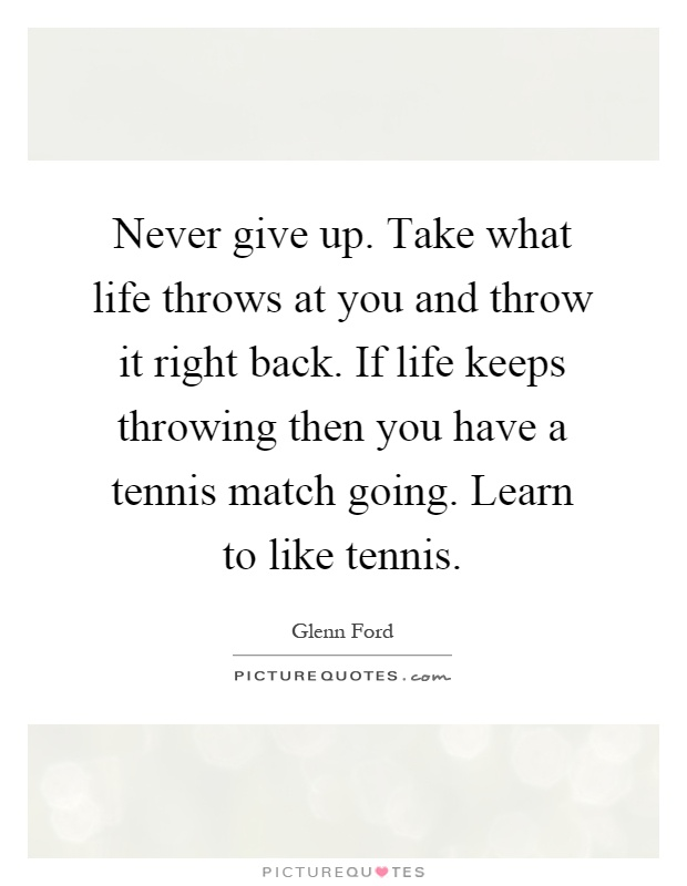 Never give up. Take what life throws at you and throw it right back. If life keeps throwing then you have a tennis match going. Learn to like tennis Picture Quote #1