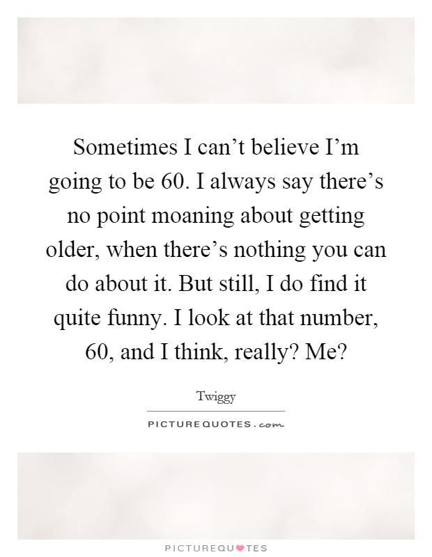 Sometimes I can't believe I'm going to be 60. I always say there's no point moaning about getting older, when there's nothing you can do about it. But still, I do find it quite funny. I look at that number, 60, and I think, really? Me? Picture Quote #1
