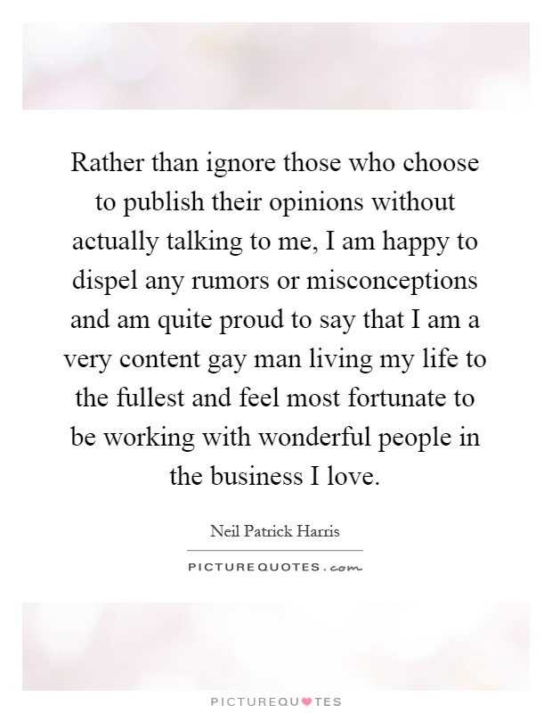 Rather than ignore those who choose to publish their opinions without actually talking to me, I am happy to dispel any rumors or misconceptions and am quite proud to say that I am a very content gay man living my life to the fullest and feel most fortunate to be working with wonderful people in the business I love Picture Quote #1