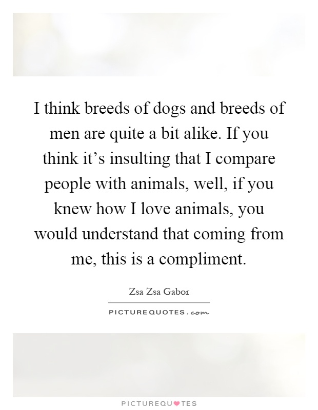 I think breeds of dogs and breeds of men are quite a bit alike. If you think it's insulting that I compare people with animals, well, if you knew how I love animals, you would understand that coming from me, this is a compliment Picture Quote #1