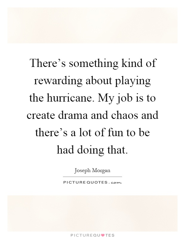 There's something kind of rewarding about playing the hurricane. My job is to create drama and chaos and there's a lot of fun to be had doing that Picture Quote #1
