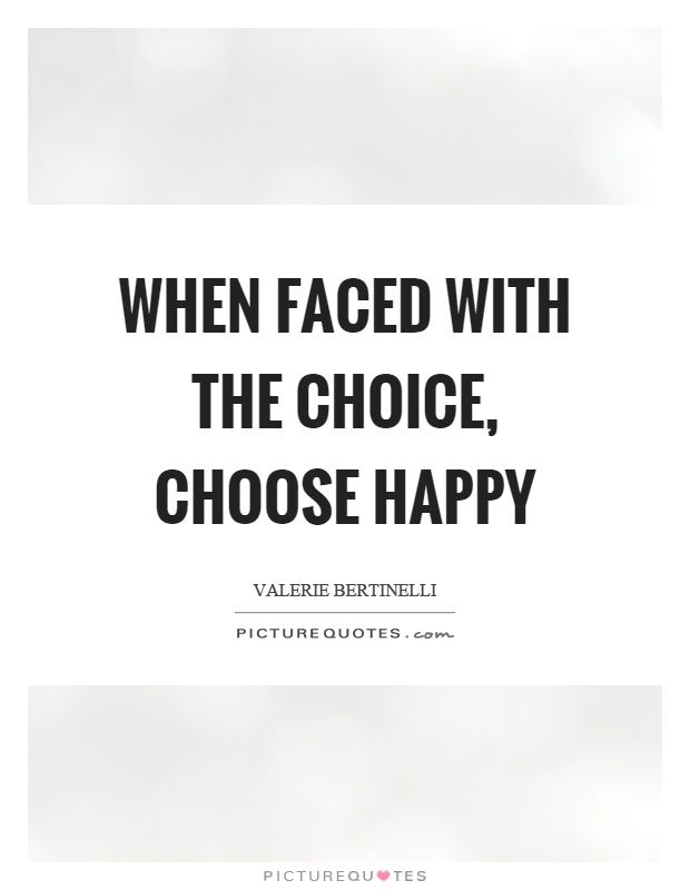 When faced with the choice, choose happy Picture Quote #1