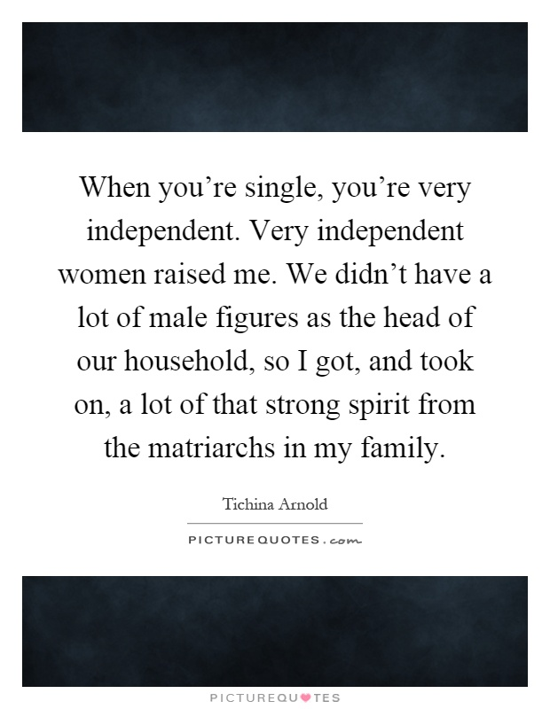 When you're single, you're very independent. Very independent women raised me. We didn't have a lot of male figures as the head of our household, so I got, and took on, a lot of that strong spirit from the matriarchs in my family Picture Quote #1