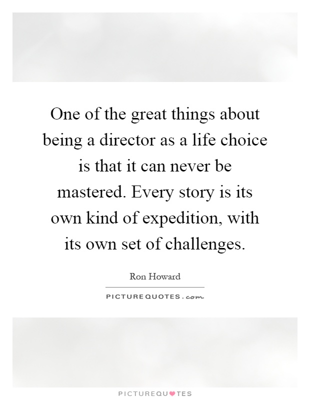 One of the great things about being a director as a life choice is that it can never be mastered. Every story is its own kind of expedition, with its own set of challenges Picture Quote #1