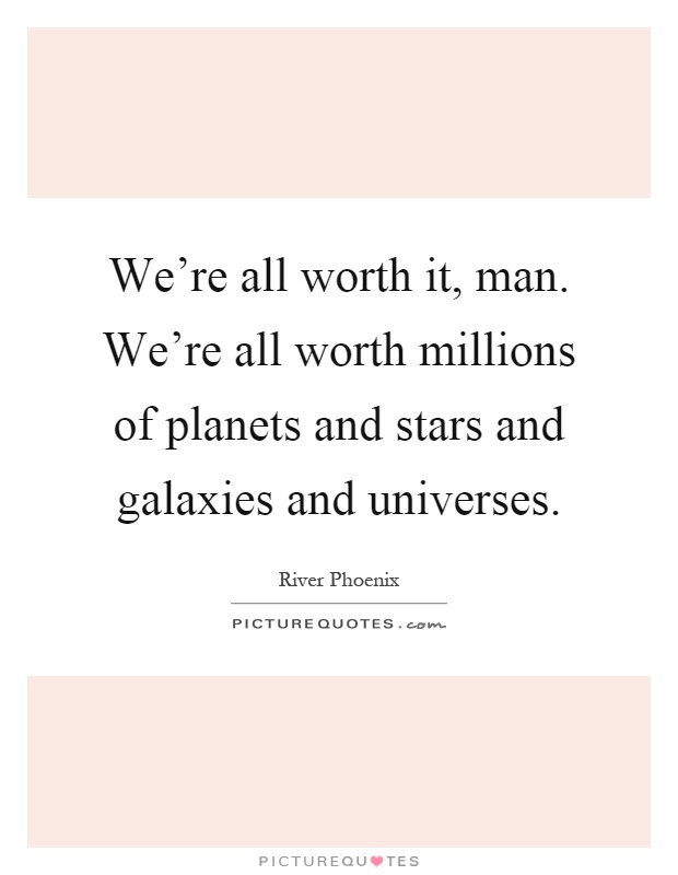 We're all worth it, man. We're all worth millions of planets and stars and galaxies and universes Picture Quote #1