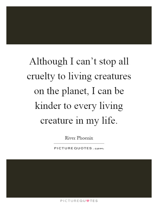 Although I can't stop all cruelty to living creatures on the planet, I can be kinder to every living creature in my life Picture Quote #1