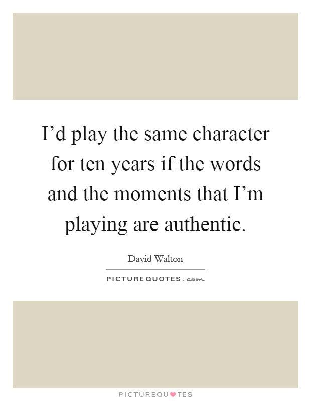 I'd play the same character for ten years if the words and the moments that I'm playing are authentic Picture Quote #1