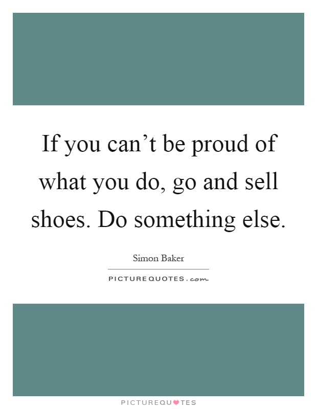 If you can't be proud of what you do, go and sell shoes. Do something else Picture Quote #1