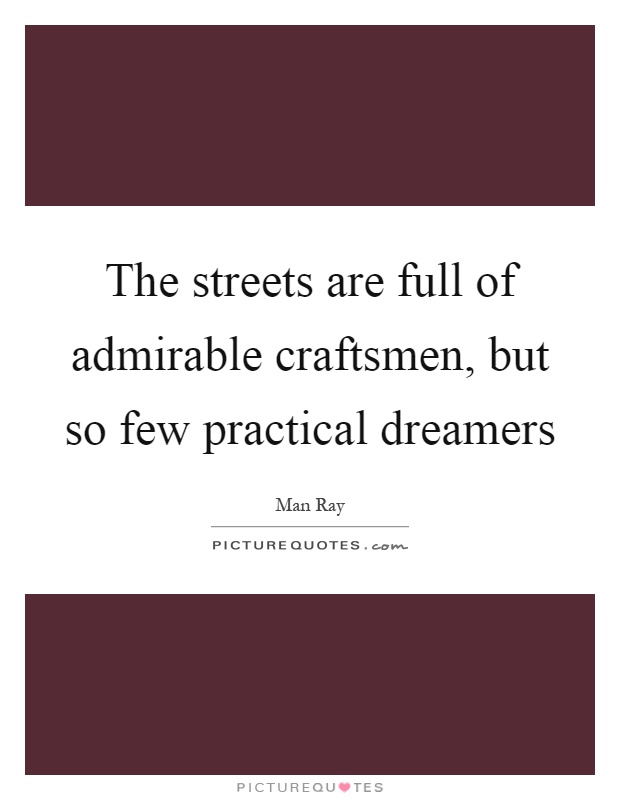 The streets are full of admirable craftsmen, but so few practical dreamers Picture Quote #1