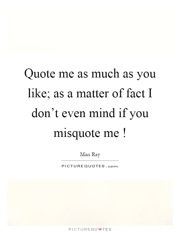 Quote me as much as you like; as a matter of fact I don't even mind if you misquote me! Picture Quote #1