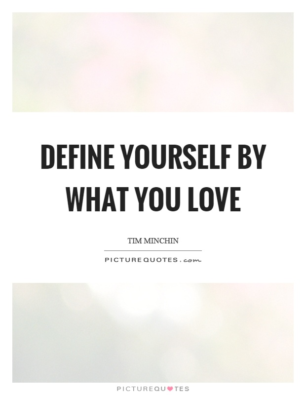 Define yourself by what you love Picture Quote #1