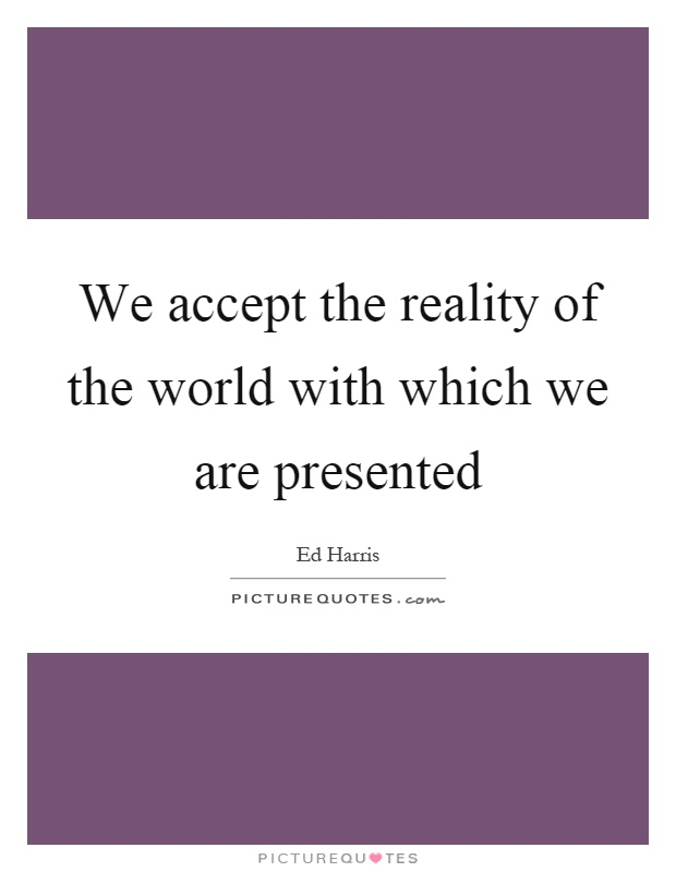 We accept the reality of the world with which we are presented Picture Quote #1
