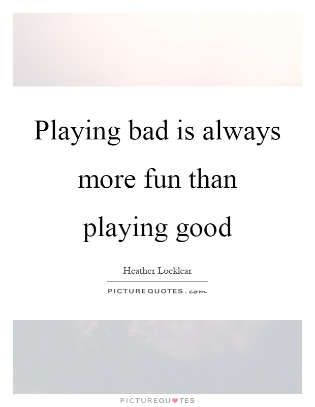 Playing bad is always more fun than playing good Picture Quote #1