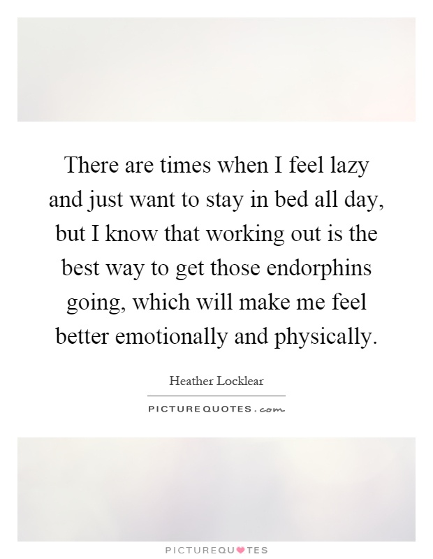 There are times when I feel lazy and just want to stay in bed all day, but I know that working out is the best way to get those endorphins going, which will make me feel better emotionally and physically Picture Quote #1