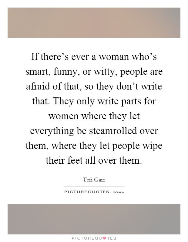 If there's ever a woman who's smart, funny, or witty, people are afraid of that, so they don't write that. They only write parts for women where they let everything be steamrolled over them, where they let people wipe their feet all over them Picture Quote #1