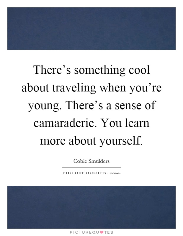 There's something cool about traveling when you're young. There's a sense of camaraderie. You learn more about yourself Picture Quote #1