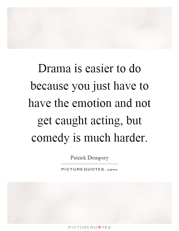 Drama is easier to do because you just have to have the emotion and not get caught acting, but comedy is much harder Picture Quote #1