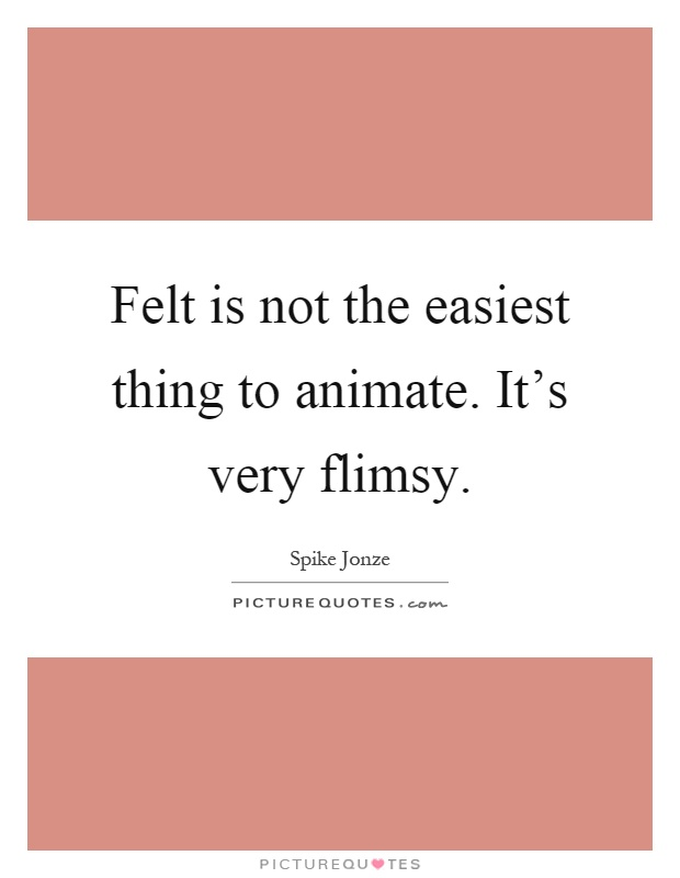Felt is not the easiest thing to animate. It's very flimsy Picture Quote #1
