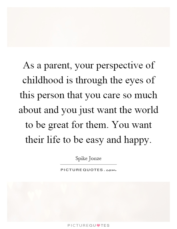 As a parent, your perspective of childhood is through the eyes of this person that you care so much about and you just want the world to be great for them. You want their life to be easy and happy Picture Quote #1