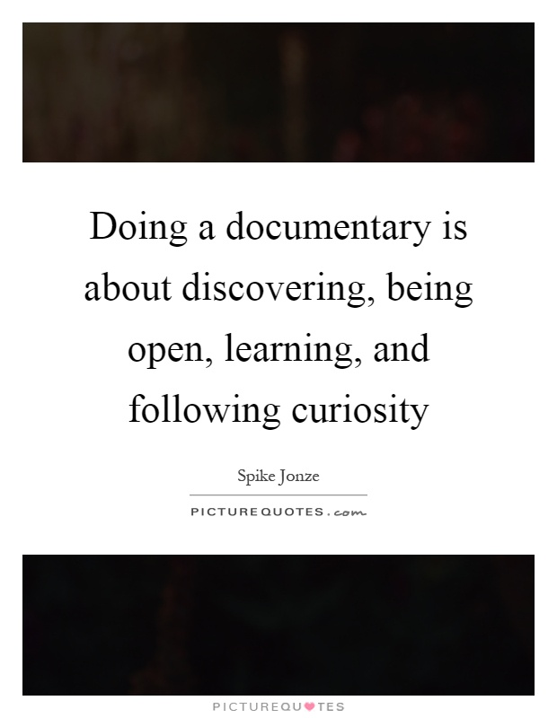 Doing a documentary is about discovering, being open, learning, and following curiosity Picture Quote #1